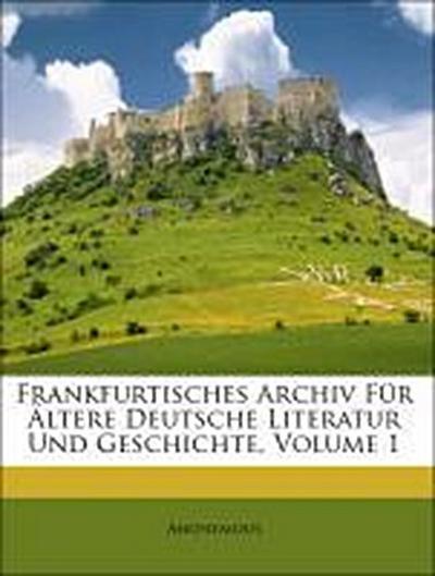 Frankfurtisches Archiv Für Ältere Deutsche Literatur Und Geschichte, Volume 1
