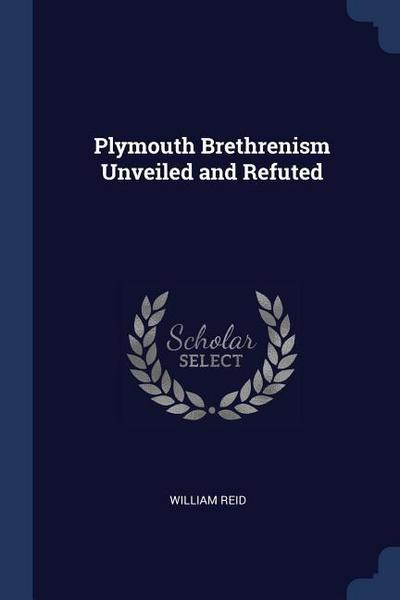 Plymouth Brethrenism Unveiled and Refuted
