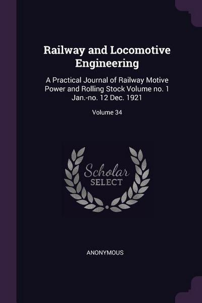 Railway and Locomotive Engineering: A Practical Journal of Railway Motive Power and Rolling Stock Volume No. 1 Jan.-No. 12 Dec. 1921; Volume 34