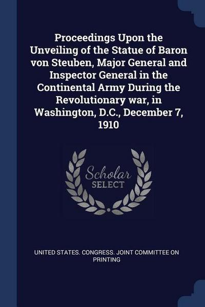 Proceedings Upon the Unveiling of the Statue of Baron Von Steuben, Major General and Inspector General in the Continental Army During the Revolutionar
