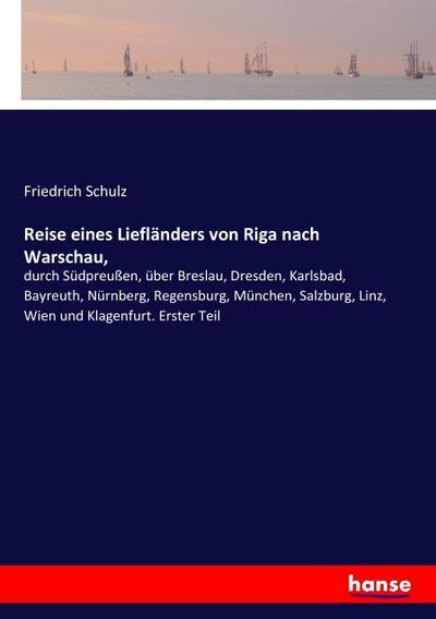 Reise eines Liefländers von Riga nach Warschau,: durch Südpreußen, über Breslau, Dresden, Karlsbad, Bayreuth, Nürnberg, Regensburg, München, Salzburg, Linz, Wien und Klagenfurt. Erster Teil