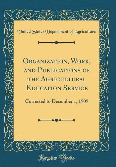Organization, Work, and Publications of the Agricultural Education Service: Corrected to December 1, 1909 (Classic Reprint)
