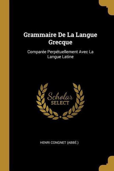 Grammaire de la Langue Grecque: Comparée Perpétuellement Avec La Langue Latine