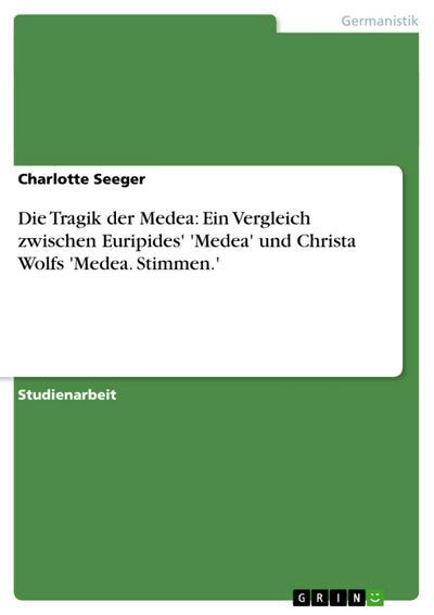 Die Tragik der Medea: Ein Vergleich zwischen Euripides' 'Medea' und Christa Wolfs 'Medea. Stimmen.'