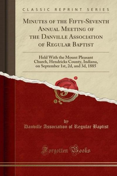 Minutes of the Fifty-Seventh Annual Meeting of the Danville Association of Regular Baptist: Held with the Mount Pleasant Church, Hendricks County, Ind
