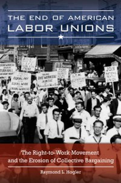 End of American Labor Unions: The Right-to-Work Movement and the Erosion of Collective Bargaining