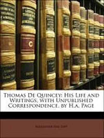 Thomas De Quincey: His Life and Writings, with Unpublished Correspondence, by H.a. Page