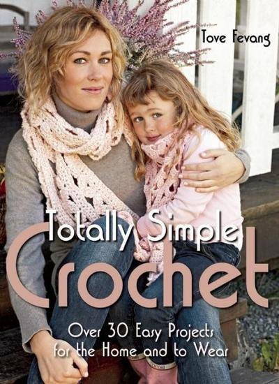 Totally Simple Crochet: Over 30 Easy Projects for the Home and to Wear