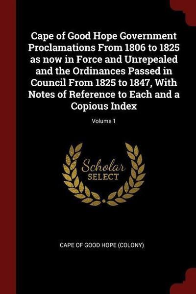 Cape of Good Hope Government Proclamations from 1806 to 1825 as Now in Force and Unrepealed and the Ordinances Passed in Council from 1825 to 1847, wi