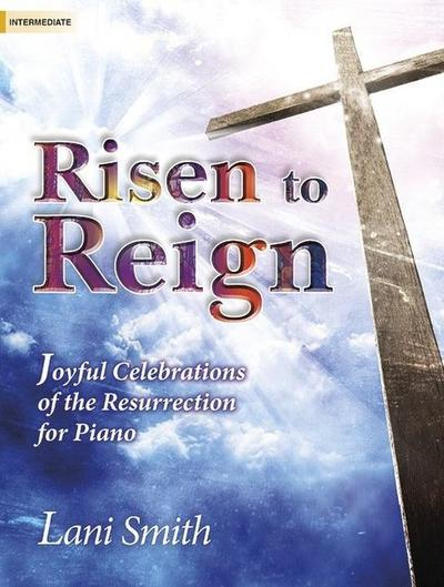 Risen to Reign: Joyful Celebrations of the Resurrection for Piano