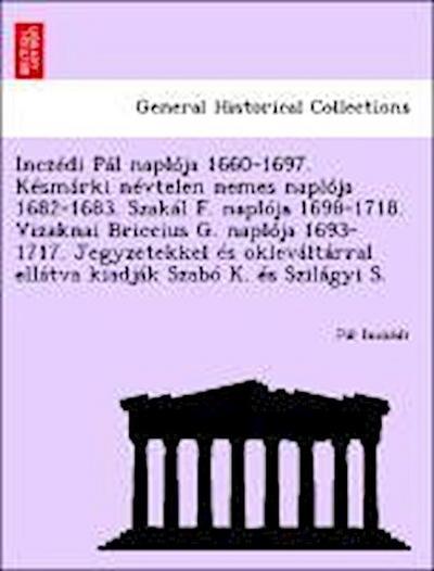 Inczédi Pál naplója 1660-1697. Késmárki névtelen nemes naplója 1682-1683. Szakál F. naplója 1698-1718. Vizaknai Briccius G. naplója 1693-1717. Jegyzetekkel és okleváltárral ellátva kiadják Szabó K. és Szilágyi S.