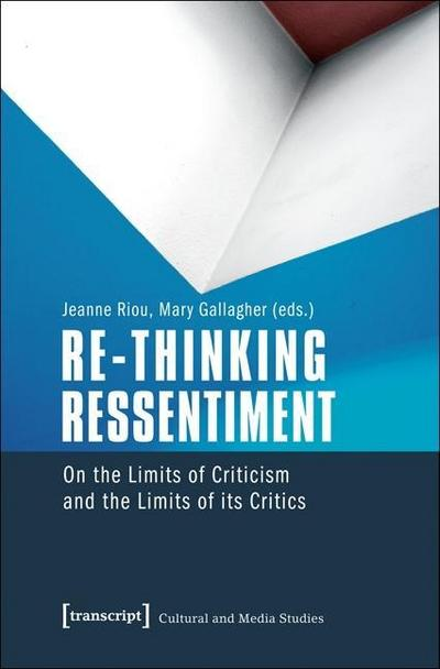 Re-thinking Ressentiment: On the Limits of Criticism and the Limits of its Critics (Kultur- und Medientheorie)