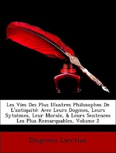 Les Vies Des Plus Illustres Philosophes De L'antiquité: Avec Leurs Dogmes, Leurs Sytsêmes, Leur Morale, & Leurs Sentences Les Plus Remarquables, Volume 2