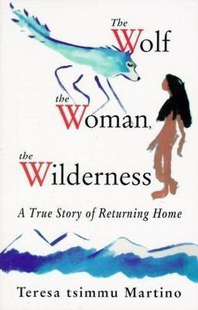 Wolf, the Woman, the Wilderness: A True Story of Returning Home