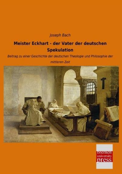 Meister Eckhart - der Vater der deutschen Spekulation: Beitrag zu einer Geschichte der deutschen Theologie und Philosophie der mittleren Zeit