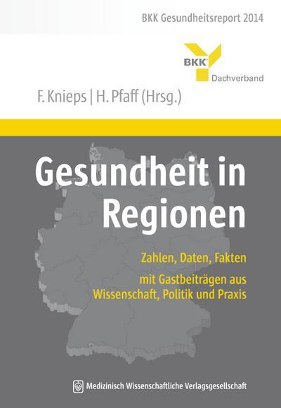 Gesundheit in Regionen: Zahlen, Daten, Fakten - mit Gastbeiträgen aus Wissenschaft, Politik und Praxis. BKK Gesundheitsreport 2014