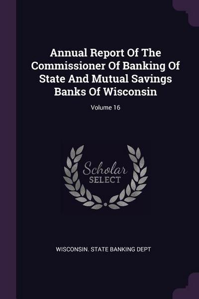 Annual Report of the Commissioner of Banking of State and Mutual Savings Banks of Wisconsin; Volume 16