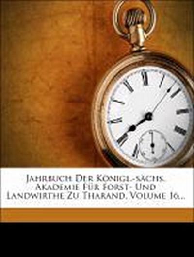 Jahrbuch der königl.-sächs. Akademie für Forst- und Landwirthe zu Tharand.