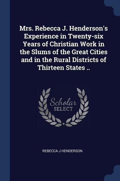 Mrs. Rebecca J. Henderson's Experience in Twenty-Six Years of Christian Work in the Slums of the Great Cities and in the Rural Districts of Thirteen S