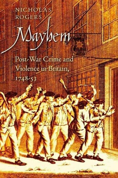 Mayhem: Post-War Crime and Violence in Britain, 1748-53 (Lewis Walpole Series in Eighteenth-C)