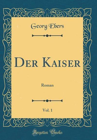 Der Kaiser, Vol. 1: Roman (Classic Reprint)