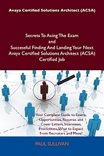 Avaya Certified Solutions Architect (ACSA) Secrets To Acing The Exam and Successful Finding And Landing Your Next Avaya Certified Solutions Architect (ACSA) Certified Job