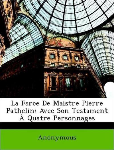 La Farce De Maistre Pierre Pathelin: Avec Son Testament À Quatre Personnages