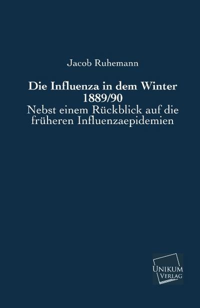 Die Influenza in dem Winter 1889/90: Nebst einem Rückblick auf die früheren Influenzaepidemien
