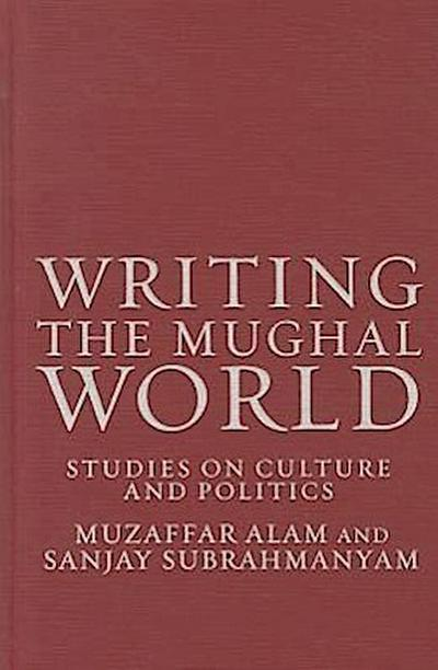 Writing the Mughal World: Studies on Culture and Politics
