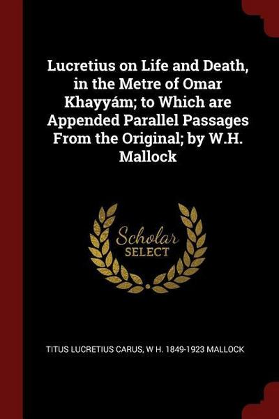 Lucretius on Life and Death, in the Metre of Omar Khayyám; To Which Are Appended Parallel Passages from the Original; By W.H. Mallock