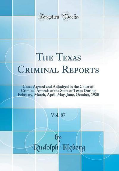 The Texas Criminal Reports, Vol. 87: Cases Argued and Adjudged in the Court of Criminal Appeals of the State of Texas During February, March, April, M