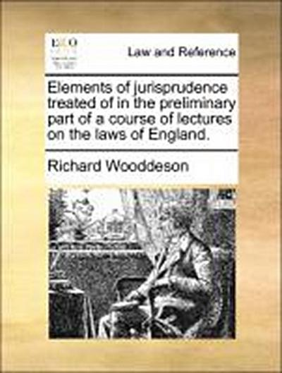 Elements of jurisprudence treated of in the preliminary part of a course of lectures on the laws of England.
