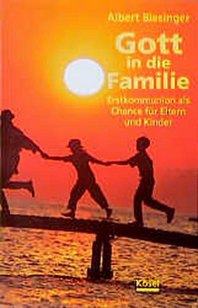 Gott in die Familie - Kösel-Verlag - Broschiert, Deutsch, Albert Biesinger, Erstkommunion als Chance für Eltern und Kinder, Erstkommunion als Chance für Eltern und Kinder