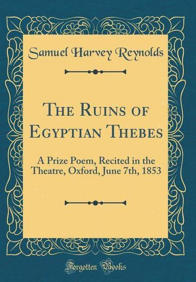 The Ruins of Egyptian Thebes: A Prize Poem, Recited in the Theatre, Oxford, June 7th, 1853 (Classic Reprint)