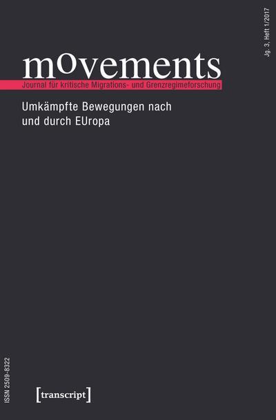 movements. Journal für kritische Migrations- und Grenzregimeforschung: Jg. 3, Heft 1/2017: Umkämpfte Bewegungen nach und durch EUropa