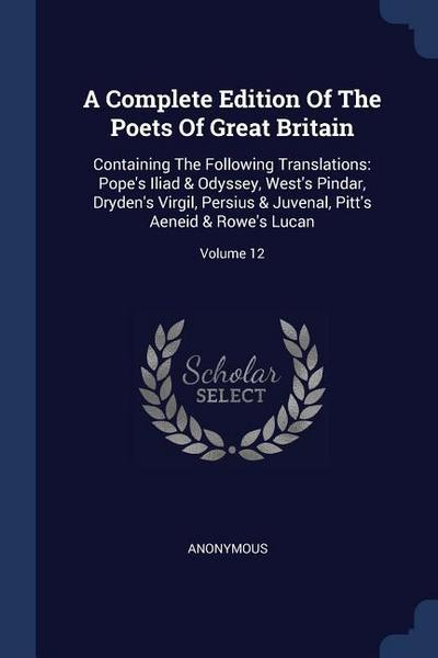 A Complete Edition of the Poets of Great Britain: Containing the Following Translations: Pope's Iliad & Odyssey, West's Pindar, Dryden's Virgil, Persi