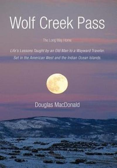 Wolf Creek Pass: The Long Way Home Life's Lessons Taught by an Old Man to a Wayward Traveler. Set in the American West and the Indian O