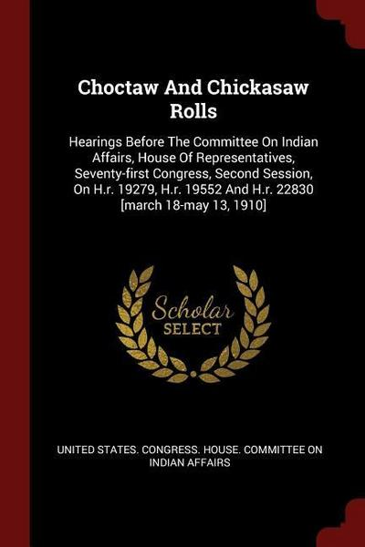 Choctaw and Chickasaw Rolls: Hearings Before the Committee on Indian Affairs, House of Representatives, Seventy-First Congress, Second Session, on