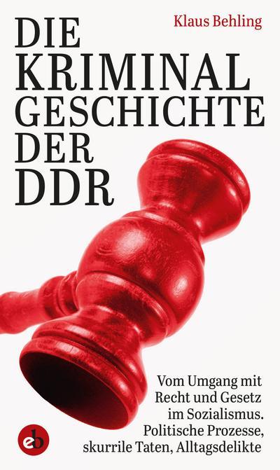 Die Kriminalgeschichte der DDR: Vom Umgang mit Recht und Gesetz im Sozialismus, Politische Prozesse, skurrile Taten, Alltagsdelikte