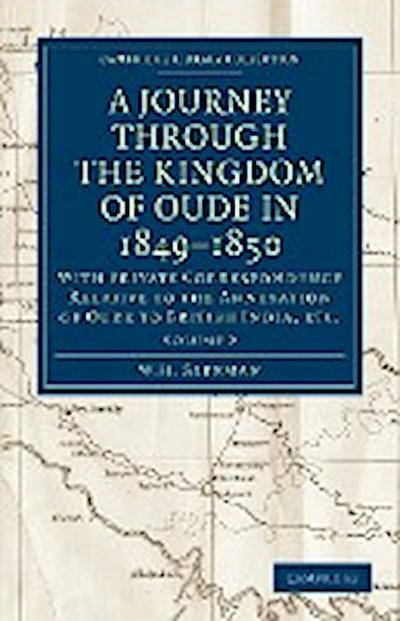 A Journey Through the Kingdom of Oude in 1849 1850: With Private Correspondence Relative to the Annexation of Oude to British India, Etc.