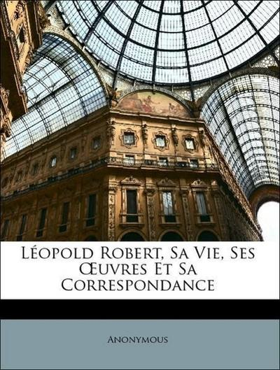 Léopold Robert, Sa Vie, Ses OEuvres Et Sa Correspondance