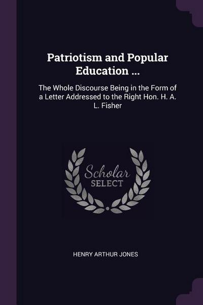 Patriotism and Popular Education ...: The Whole Discourse Being in the Form of a Letter Addressed to the Right Hon. H. A. L. Fisher