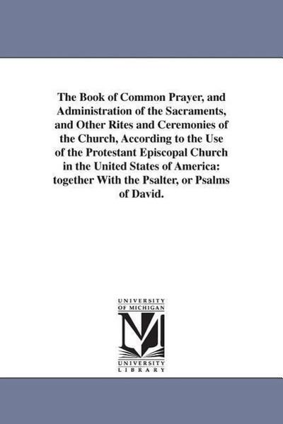 The Book of Common Prayer, and Administration of the Sacraments, and Other Rites and Ceremonies of the Church, According to the Use of the Protestant
