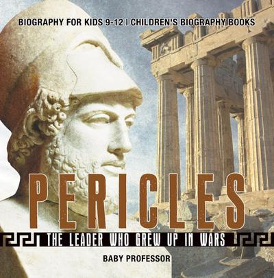 Pericles: The Leader Who Grew Up in Wars - Biography for Kids 9-12 | Children's Biography Books