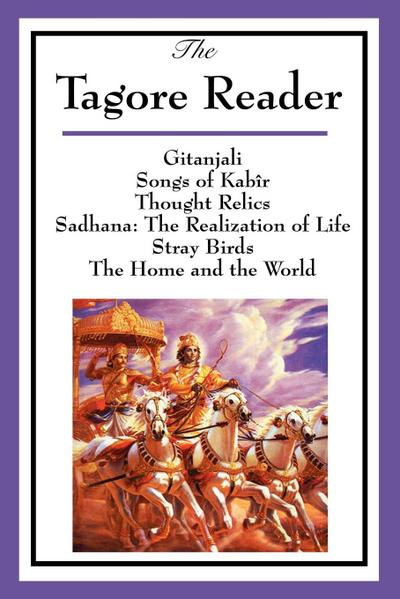 The Tagore Reader: Gitanjali, Songs of Kabîr, Thought Relics, Sadhana: The Realization of Life, Stray Birds, the Home and the World