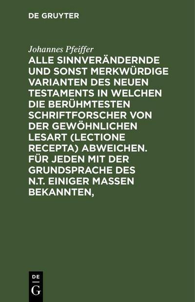 Alle sinnverändernde und sonst merkwürdige Varianten des Neuen Testaments in welchen die berühmtesten Schriftforscher von der Gewöhnlichen Lesart (lectione recepta) abweichen. Für jeden mit der Grundsprache des N.T. einiger Maßen Bekannten,