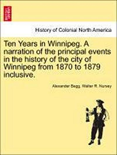 Ten Years in Winnipeg. A narration of the principal events in the history of the city of Winnipeg from 1870 to 1879 inclusive.