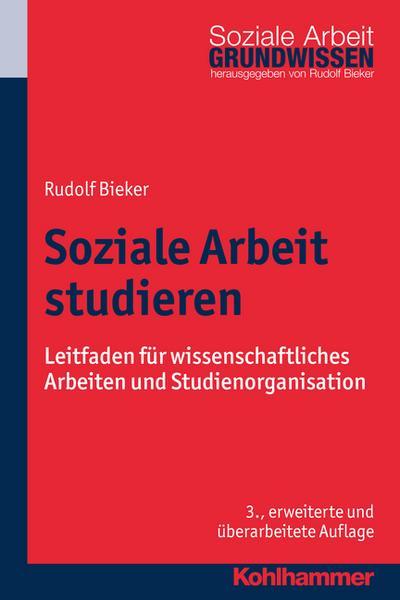 Soziale Arbeit studieren: Leitfaden für wissenschaftliches Arbeiten und Studienorganisation (Grundwissen Soziale Arbeit, Band 1)