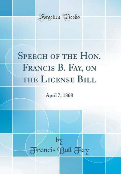Speech of the Hon. Francis B. Fay, on the License Bill: April 7, 1868 (Classic Reprint)