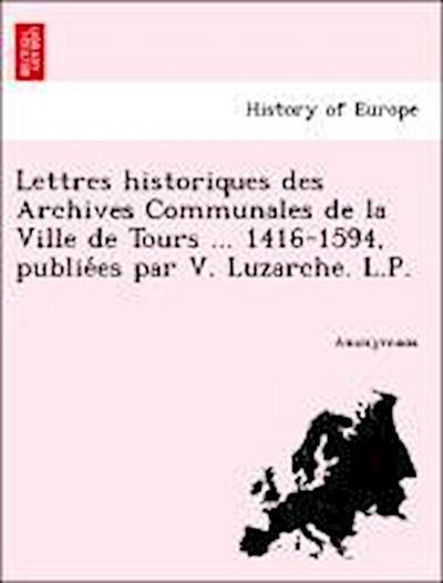 Lettres historiques des Archives Communales de la Ville de Tours ... 1416-1594, publie´es par V. Luzarche. L.P.